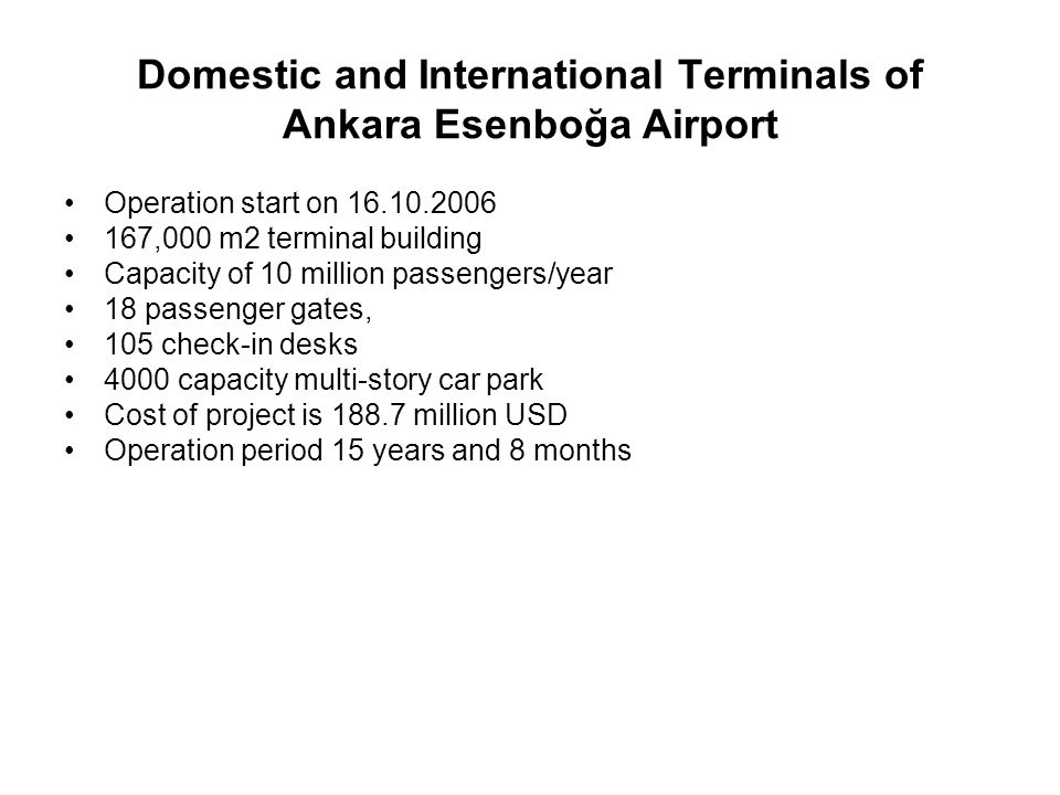 International Terminal of Dalaman Airport Operation start on 08.09.2006 95,587m2 terminal building Capacity 5 million passengers/year 7 passenger gates 60 check-in desks 1000 capacity multi-story car park Cost of project is 72.4 million USD Operation period is 6 years, 5 months and 20 days
