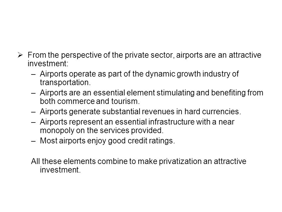 Privatization Strategies There are a variety of airport privatization strategies: Concessions (long-term): – One airport – System of airports Sale: – Complete privatization – Phased or partial privatization Acquisition of strategic investor generally followed by sale of remaining shares in the open market and/or to selected national groups Build-operate-transfer (BOT)