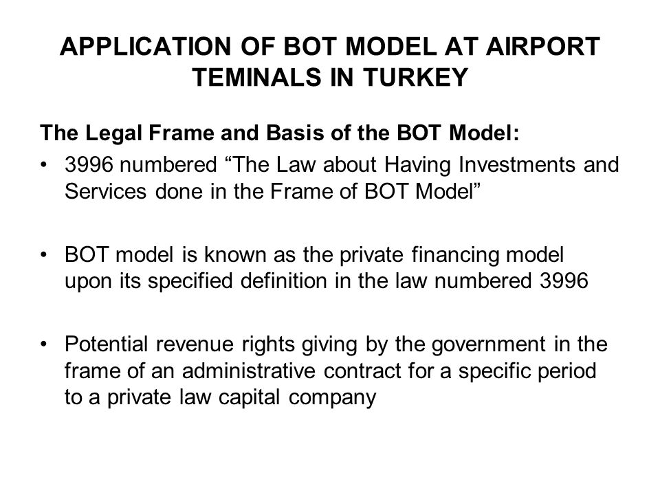 The Features and Contracts of the BOT Model: The model structurally acquires entity on the pivot of privilege Services are given in the frame of public service The Concession Agreement for a specific period of time Investments transfer to the public administration at the end of the period of the concession agreement The models being successful is affiliated to the feasibility and profitability of the investment The investors undertakes all the financial risks of investment in the model