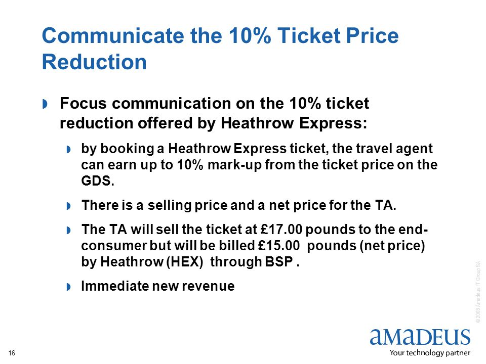 © 2008 Amadeus IT Group SA 16 Communicate the 10% Ticket Price Reduction Focus communication on the 10% ticket reduction offered by Heathrow Express: by booking a Heathrow Express ticket, the travel agent can earn up to 10% mark-up from the ticket price on the GDS.