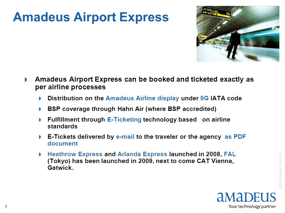 © 2008 Amadeus IT Group SA 3 Amadeus Airport Express Amadeus Airport Express can be booked and ticketed exactly as per airline processes Distribution on the Amadeus Airline display under 9G IATA code BSP coverage through Hahn Air (where BSP accredited) Fulfillment through E-Ticketing technology based on airline standards E-Tickets delivered by e-mail to the traveler or the agency as PDF document Heathrow Express and Arlanda Express launched in 2008, FAL (Tokyo) has been launched in 2009, next to come CAT Vienna, Gatwick.