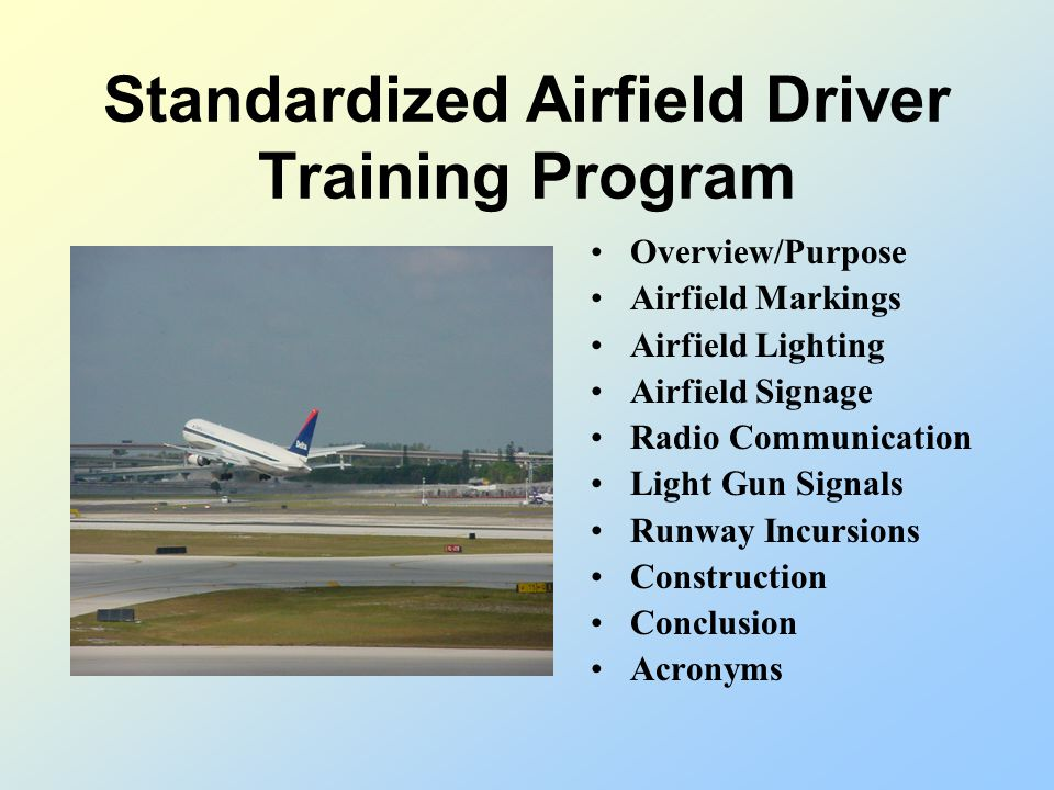 Standardized Airfield Driver Training Program Overview/Purpose Airfield Markings Airfield Lighting Airfield Signage Radio Communication Light Gun Signals Runway Incursions Construction Conclusion Acronyms