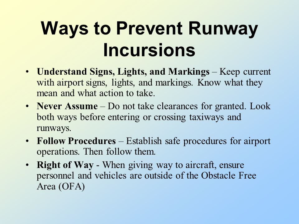 Ways to Prevent Runway Incursions See the Big Picture – Watch for aircraft approaching to land or take off. Transmit Clearly – Make your instructions