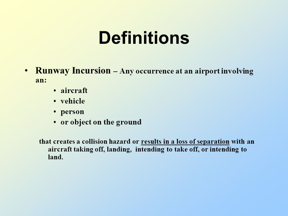 Definitions Runway Incursion – Any occurrence at an airport involving an: aircraft vehicle person or object on the ground that creates a collision hazard or results in a loss of separation with an aircraft taking off, landing, intending to take off, or intending to land.