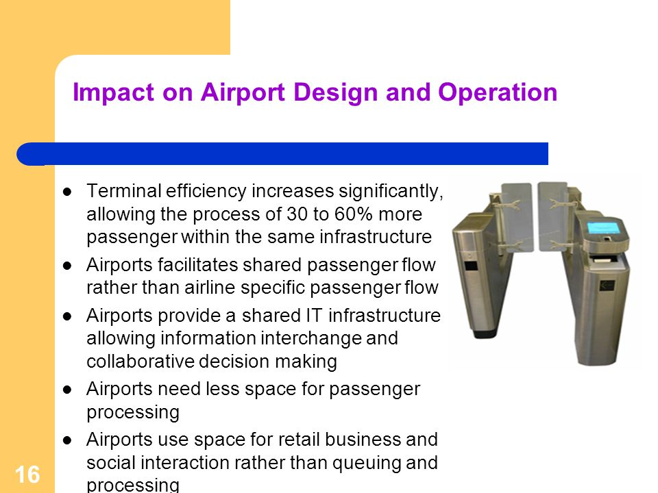 16 Impact on Airport Design and Operation Terminal efficiency increases significantly, allowing the process of 30 to 60% more passenger within the sam