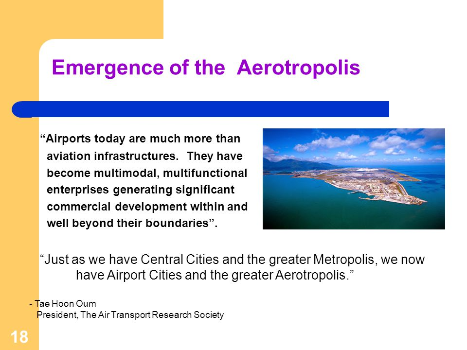 18 Emergence of the Aerotropolis Airports today are much more than aviation infrastructures. They have become multimodal, multifunctional enterprises