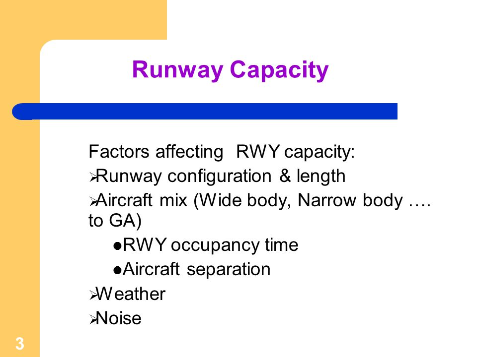 3 Runway Capacity Factors affecting RWY capacity: Runway configuration & length Aircraft mix (Wide body, Narrow body …. to GA) RWY occupancy time Airc