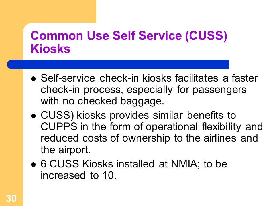 30 Common Use Self Service (CUSS) Kiosks Self-service check-in kiosks facilitates a faster check-in process, especially for passengers with no checked