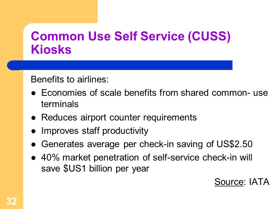 32 Common Use Self Service (CUSS) Kiosks Benefits to airlines: Economies of scale benefits from shared common- use terminals Reduces airport counter r