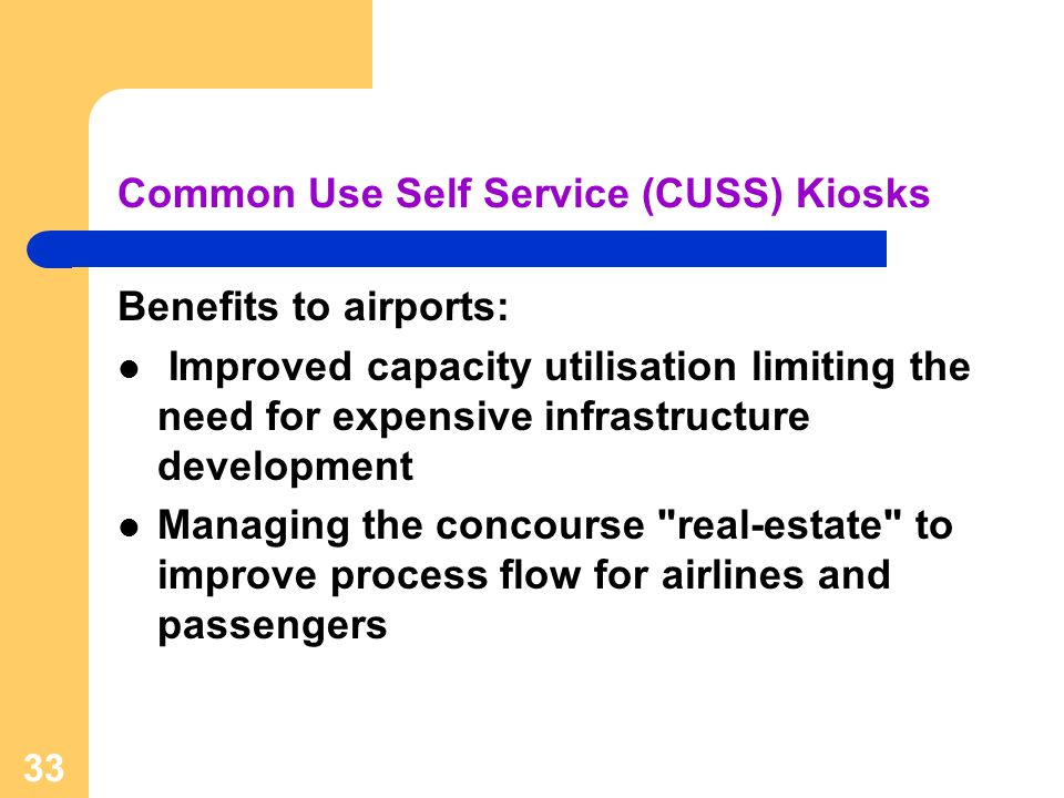 33 Common Use Self Service (CUSS) Kiosks Benefits to airports: Improved capacity utilisation limiting the need for expensive infrastructure developmen