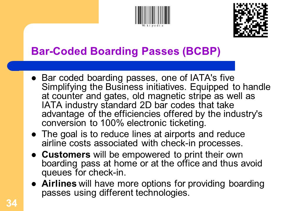 34 Bar-Coded Boarding Passes (BCBP) Bar coded boarding passes, one of IATA's five Simplifying the Business initiatives. Equipped to handle at counter