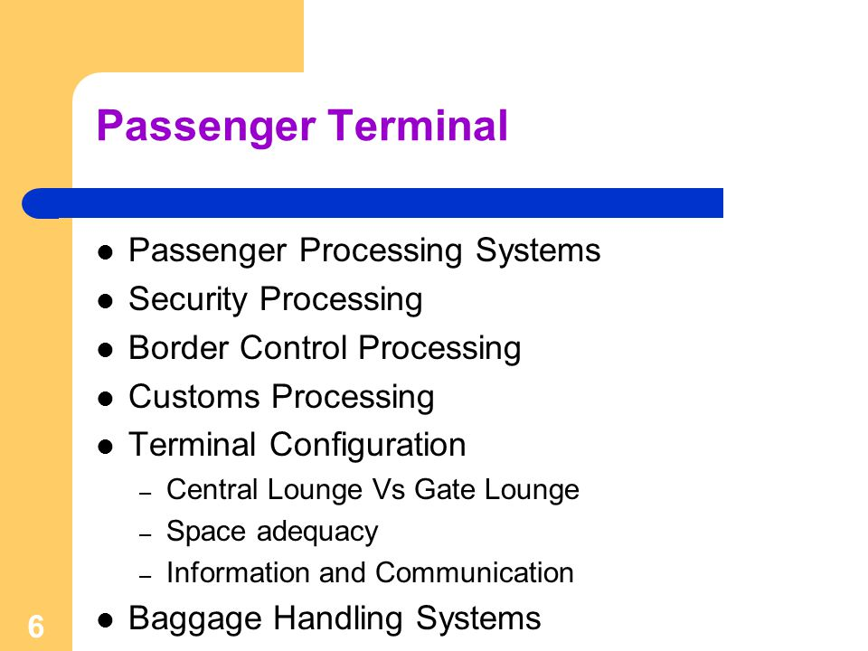 6 Passenger Terminal Passenger Processing Systems Security Processing Border Control Processing Customs Processing Terminal Configuration – Central Lo