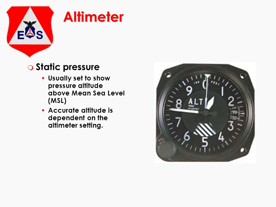 Altimeter m Static pressure Usually set to show pressure altitude above Mean Sea Level (MSL) Accurate altitude is dependent on the altimeter setting.