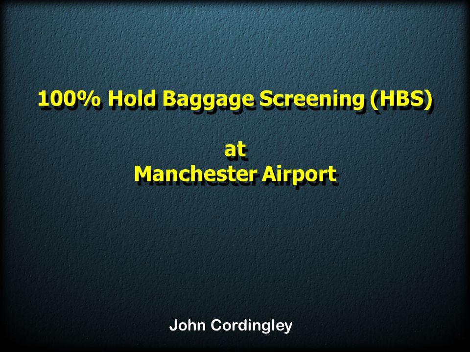 100% Hold Baggage Screening (HBS) at Manchester Airport 100% Hold Baggage Screening (HBS) at Manchester Airport John Cordingley