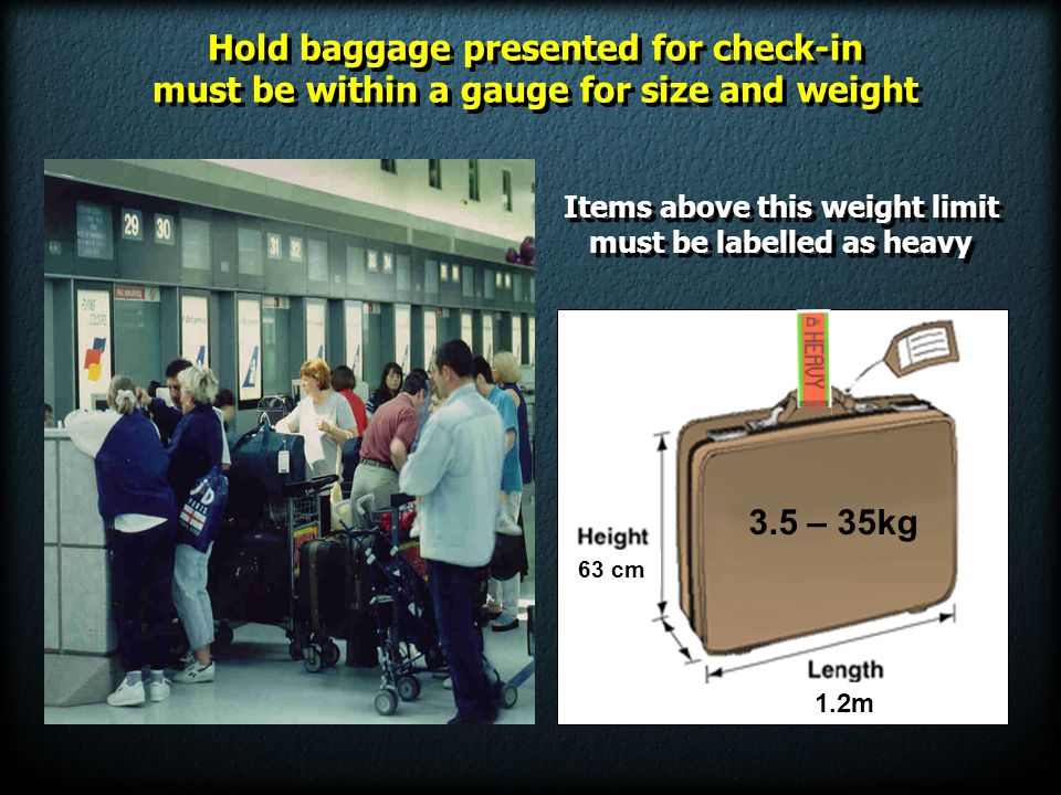 1.2m 63 cm 3.5 – 35kg Items above this weight limit must be labelled as heavy Items above this weight limit must be labelled as heavy Hold baggage pre