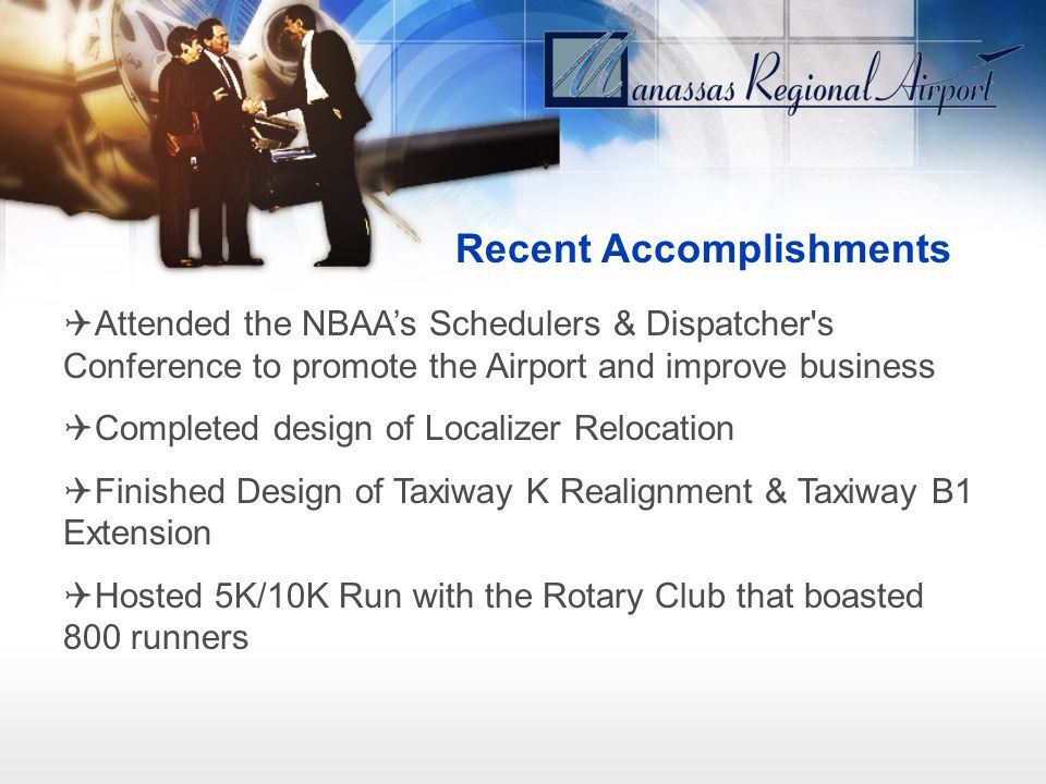 Recent Accomplishments Attended the NBAAs Schedulers & Dispatcher's Conference to promote the Airport and improve business Completed design of Localiz