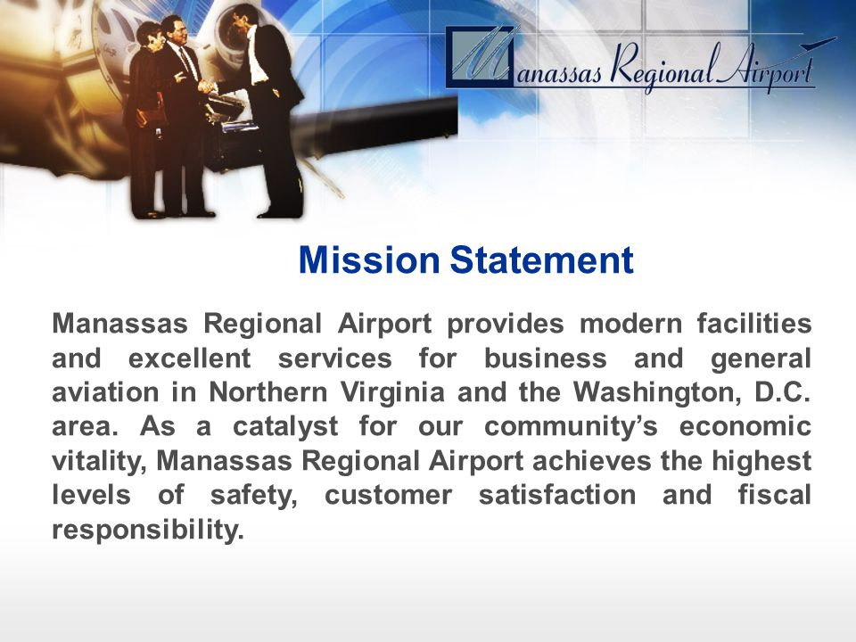 Mission Statement Manassas Regional Airport provides modern facilities and excellent services for business and general aviation in Northern Virginia a