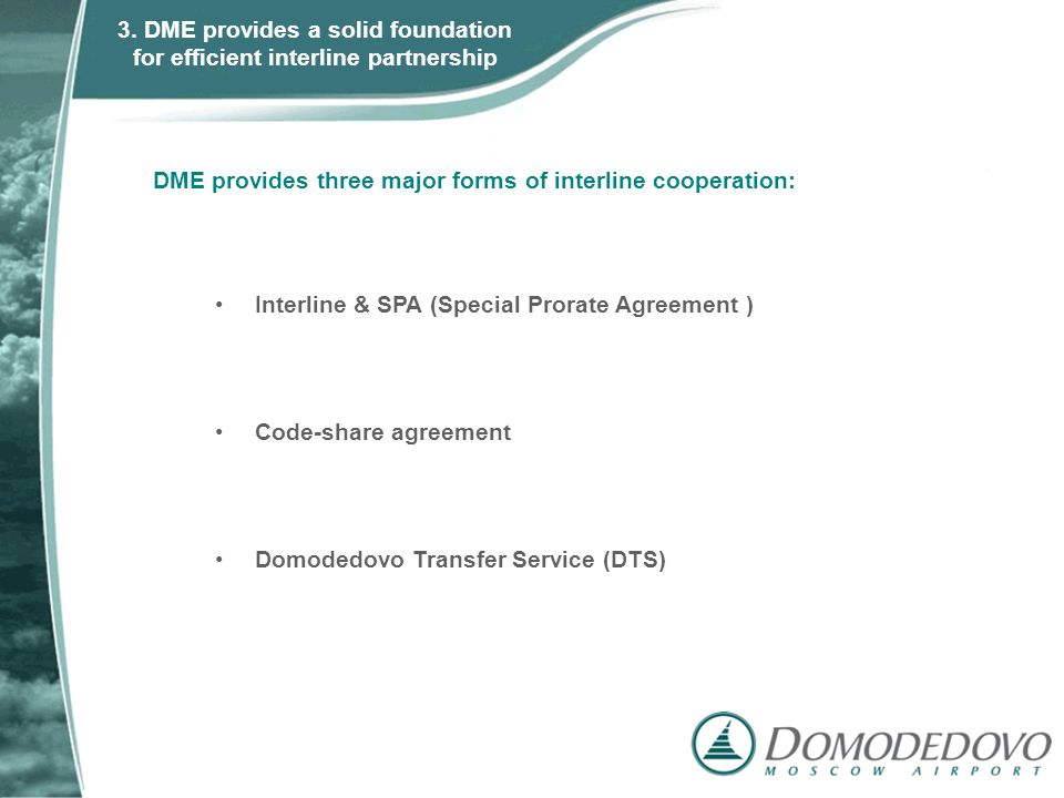 DME provides three major forms of interline cooperation: Interline & SPA (Special Prorate Agreement ) Code-share agreement Domodedovo Transfer Service (DTS) 3.