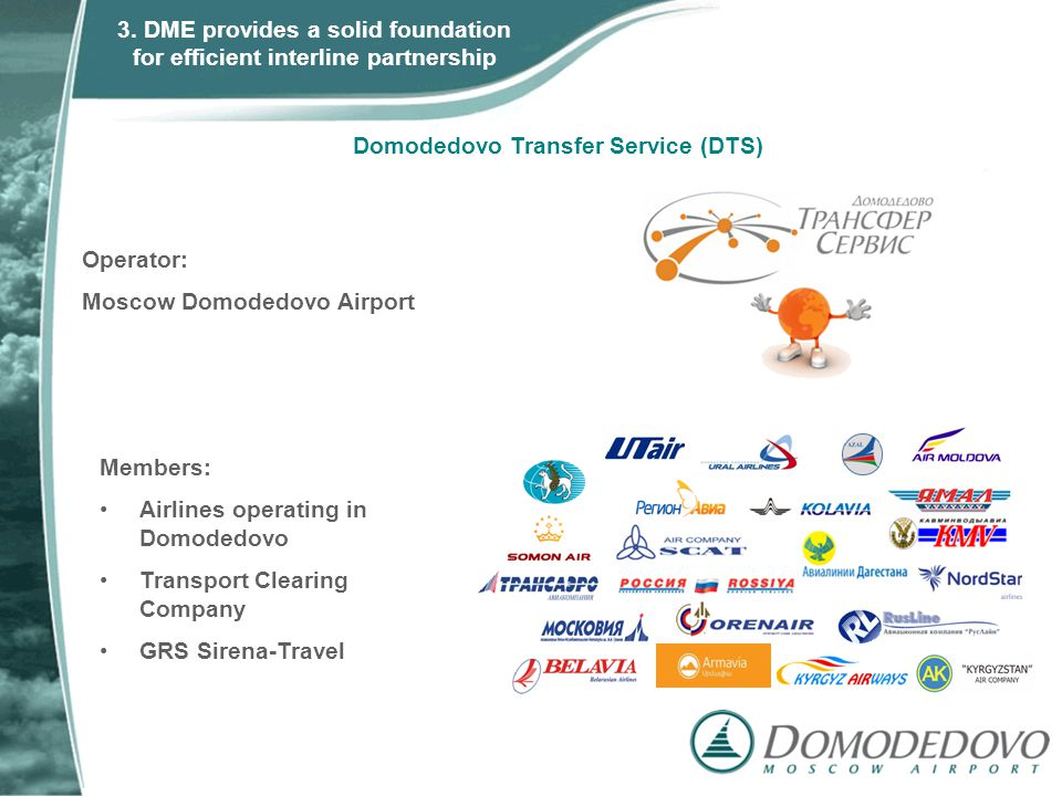 Members: Airlines operating in Domodedovo Transport Clearing Company GRS Sirena-Travel Operator: Moscow Domodedovo Airport Domodedovo Transfer Service (DTS) 3.