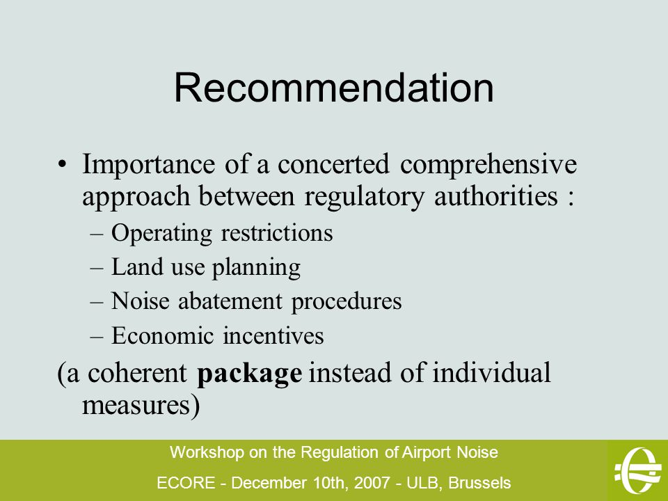 Workshop on the Regulation of Airport Noise ECORE - December 10th, 2007 - ULB, Brussels Recommendation Importance of a concerted comprehensive approach between regulatory authorities : –Operating restrictions –Land use planning –Noise abatement procedures –Economic incentives (a coherent package instead of individual measures)