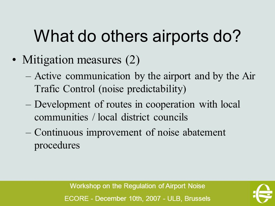Workshop on the Regulation of Airport Noise ECORE - December 10th, 2007 - ULB, Brussels What do others airports do.