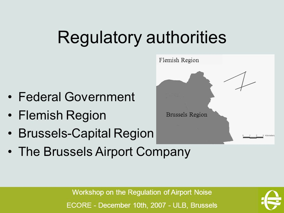 Workshop on the Regulation of Airport Noise ECORE - December 10th, 2007 - ULB, Brussels Regulatory authorities Federal Government Flemish Region Brussels-Capital Region The Brussels Airport Company Brussels Region Flemish Region