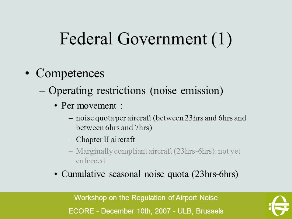 Workshop on the Regulation of Airport Noise ECORE - December 10th, 2007 - ULB, Brussels Federal Government (1) Competences –Operating restrictions (noise emission) Per movement : –noise quota per aircraft (between 23hrs and 6hrs and between 6hrs and 7hrs) –Chapter II aircraft –Marginally compliant aircraft (23hrs-6hrs): not yet enforced Cumulative seasonal noise quota (23hrs-6hrs)