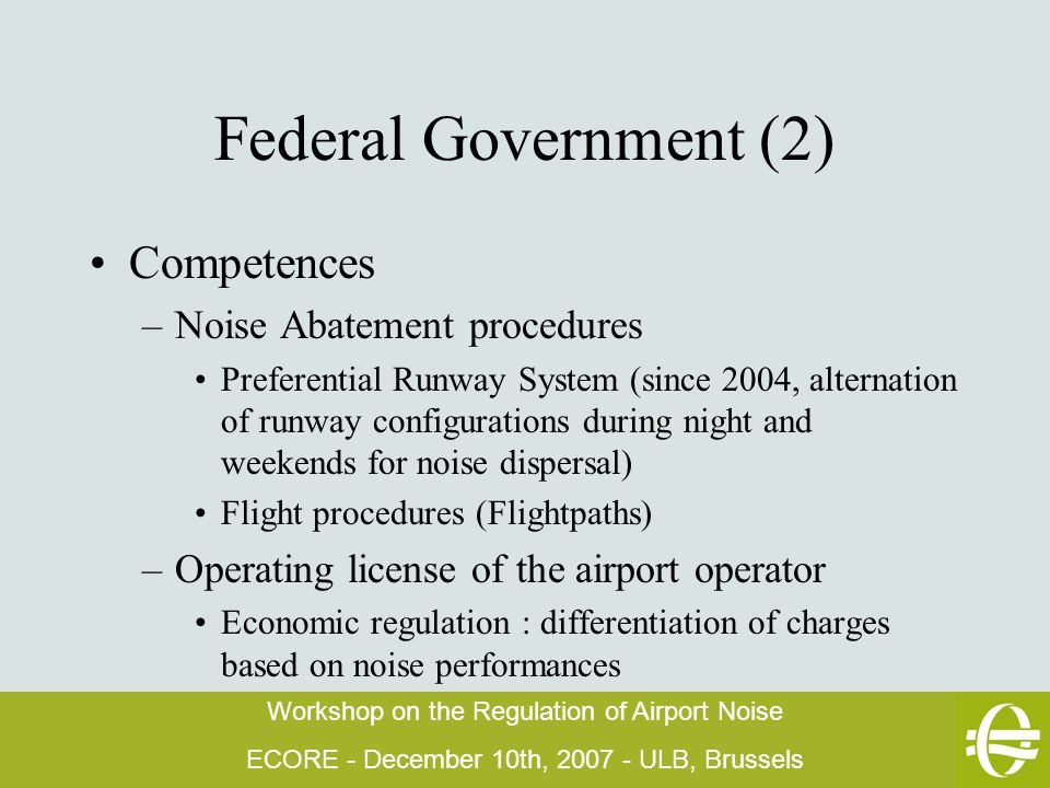 Workshop on the Regulation of Airport Noise ECORE - December 10th, 2007 - ULB, Brussels Federal Government (2) Competences –Noise Abatement procedures Preferential Runway System (since 2004, alternation of runway configurations during night and weekends for noise dispersal) Flight procedures (Flightpaths) –Operating license of the airport operator Economic regulation : differentiation of charges based on noise performances