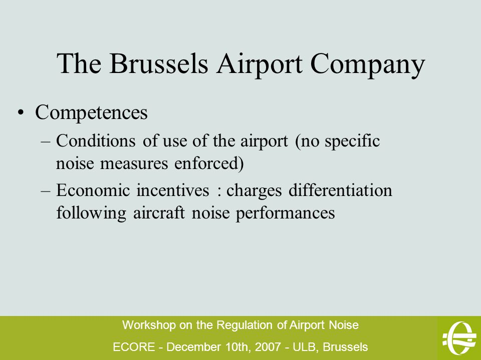 Workshop on the Regulation of Airport Noise ECORE - December 10th, 2007 - ULB, Brussels The Brussels Airport Company Competences –Conditions of use of the airport (no specific noise measures enforced) –Economic incentives : charges differentiation following aircraft noise performances