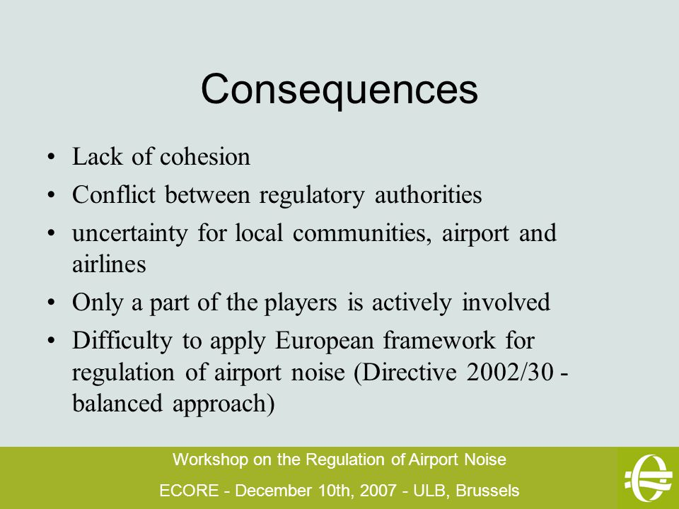 Workshop on the Regulation of Airport Noise ECORE - December 10th, 2007 - ULB, Brussels Consequences Lack of cohesion Conflict between regulatory authorities uncertainty for local communities, airport and airlines Only a part of the players is actively involved Difficulty to apply European framework for regulation of airport noise (Directive 2002/30 - balanced approach)