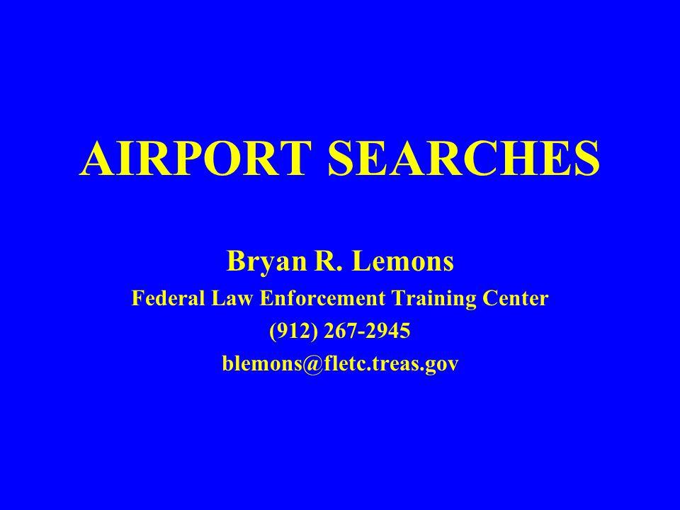 AIRPORT SEARCHES Bryan R. Lemons Federal Law Enforcement Training Center (912) 267-2945 blemons@fletc.treas.gov