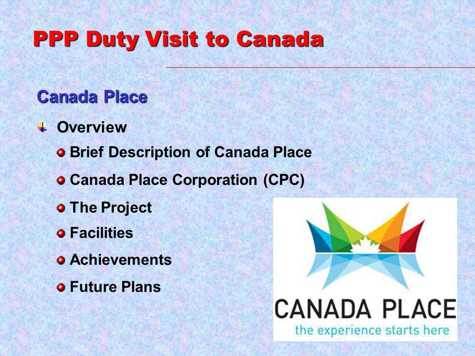 Canada Place PPP Duty Visit to Canada Overview Brief Description of Canada Place Achievements Canada Place Corporation (CPC) The Project Future Plans Facilities
