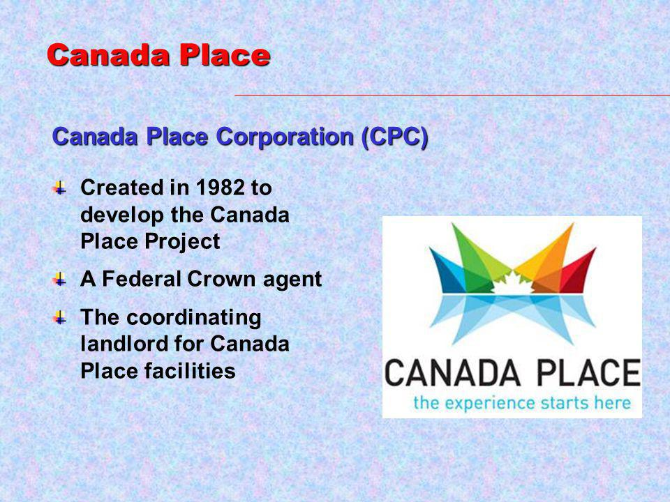 Canada Place Corporation (CPC) Created in 1982 to develop the Canada Place Project A Federal Crown agent The coordinating landlord for Canada Place facilities Canada Place