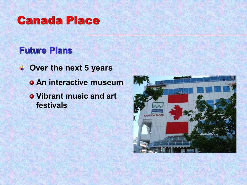 Future Plans Over the next 5 years An interactive museum Vibrant music and art festivals Canada Place