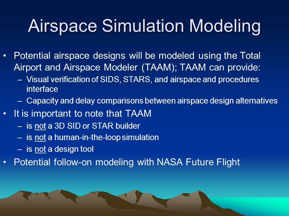 Airspace Simulation Modeling Potential airspace designs will be modeled using the Total Airport and Airspace Modeler (TAAM); TAAM can provide: –Visual
