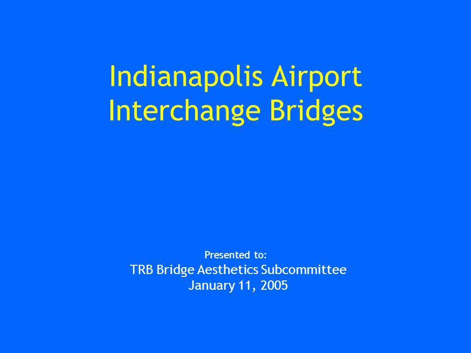 Indianapolis Airport Interchange Bridges Presented to: TRB Bridge Aesthetics Subcommittee January 11, 2005