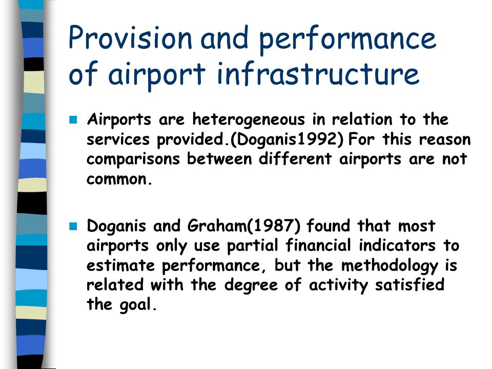 Provision and performance of airport infrastructure Airports are heterogeneous in relation to the services provided.(Doganis1992) For this reason comp