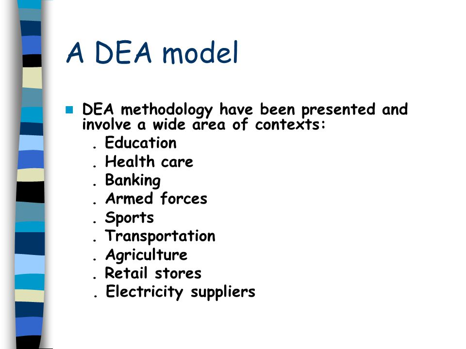 A DEA model DEA methodology have been presented and involve a wide area of contexts:. Education. Health care. Banking. Armed forces. Sports. Transport