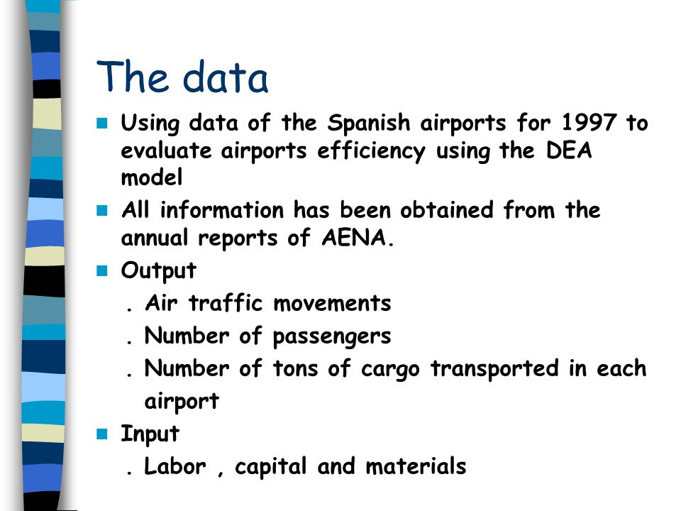 The data Using data of the Spanish airports for 1997 to evaluate airports efficiency using the DEA model All information has been obtained from the annual reports of AENA.