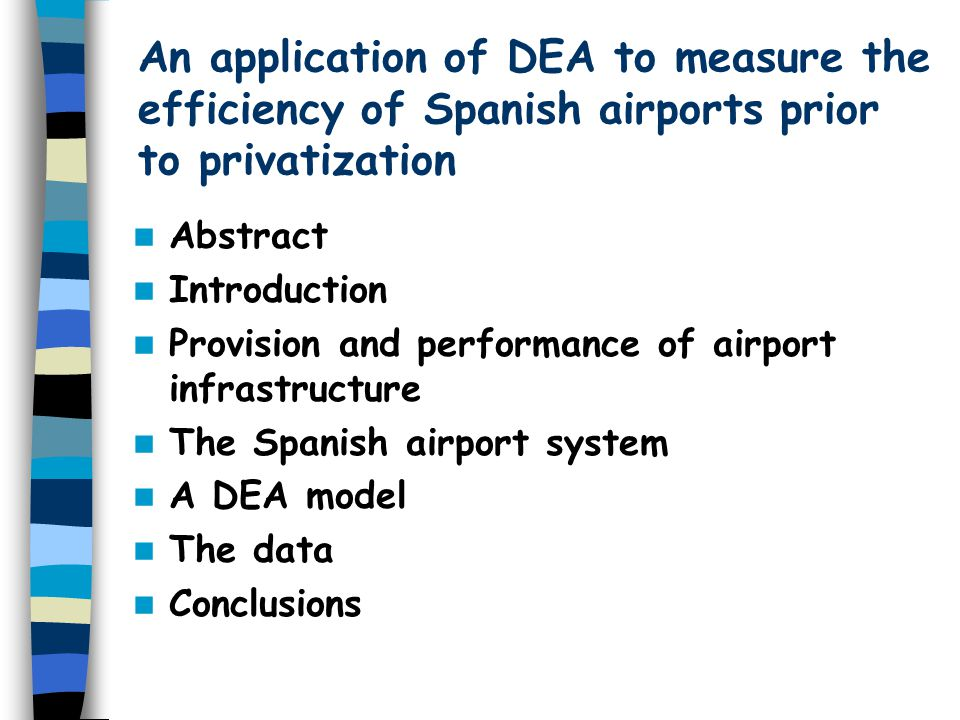 An application of DEA to measure the efficiency of Spanish airports prior to privatization Abstract Introduction Provision and performance of airport infrastructure The Spanish airport system A DEA model The data Conclusions