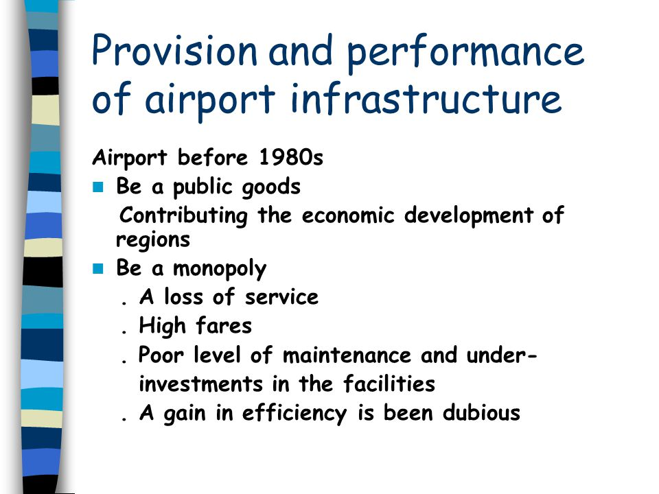 Provision and performance of airport infrastructure Airport before 1980s Be a public goods Contributing the economic development of regions Be a monopoly.