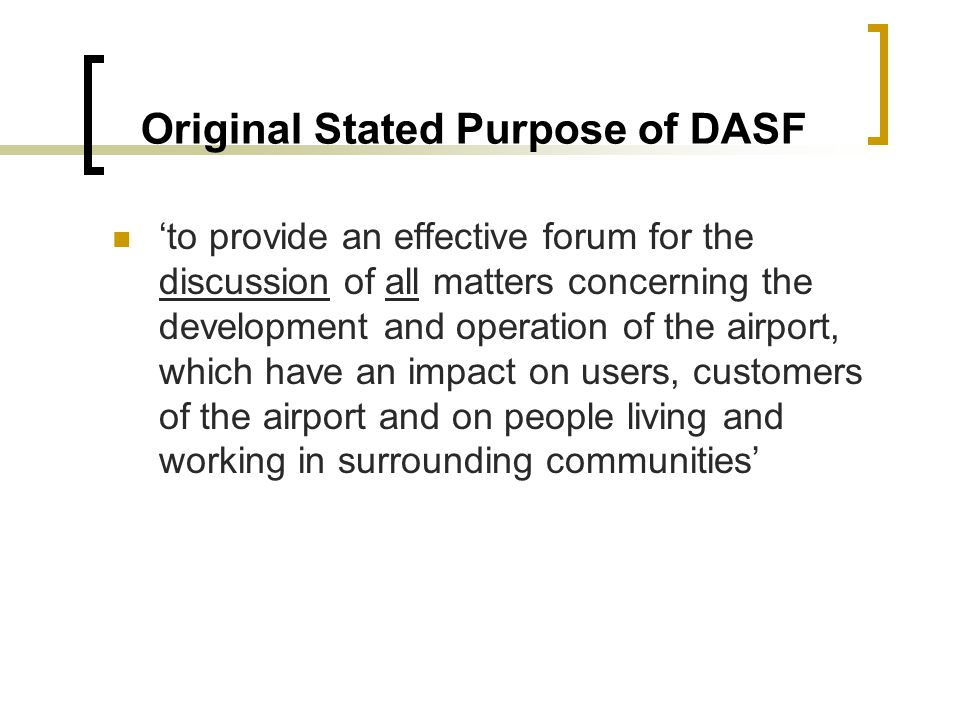 Original Stated Purpose of DASF to provide an effective forum for the discussion of all matters concerning the development and operation of the airport, which have an impact on users, customers of the airport and on people living and working in surrounding communities