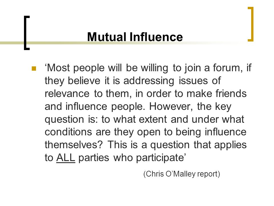 Mutual Influence Most people will be willing to join a forum, if they believe it is addressing issues of relevance to them, in order to make friends a