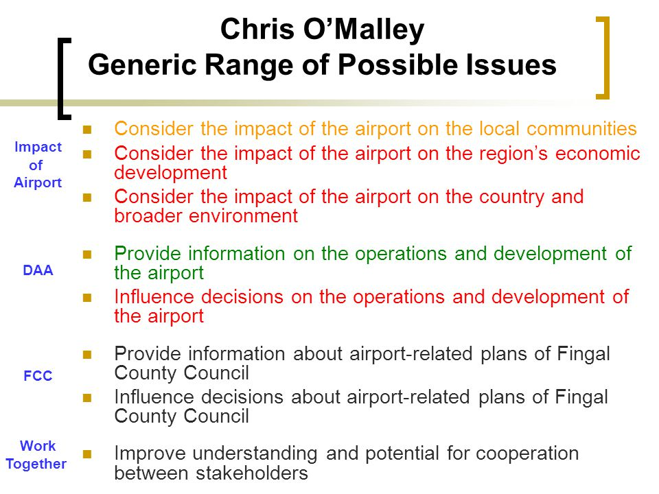 Chris OMalley Generic Range of Possible Issues Consider the impact of the airport on the local communities Consider the impact of the airport on the regions economic development Consider the impact of the airport on the country and broader environment Provide information on the operations and development of the airport Influence decisions on the operations and development of the airport Provide information about airport-related plans of Fingal County Council Influence decisions about airport-related plans of Fingal County Council Improve understanding and potential for cooperation between stakeholders Impact of Airport DAA FCC Work Together
