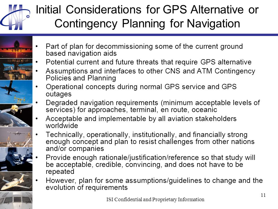 ISI Confidential and Proprietary Information 11 Initial Considerations for GPS Alternative or Contingency Planning for Navigation Part of plan for decommissioning some of the current ground based navigation aids Potential current and future threats that require GPS alternative Assumptions and interfaces to other CNS and ATM Contingency Policies and Planning Operational concepts during normal GPS service and GPS outages Degraded navigation requirements (minimum acceptable levels of services) for approaches, terminal, en route, oceanic Acceptable and implementable by all aviation stakeholders worldwide Technically, operationally, institutionally, and financially strong enough concept and plan to resist challenges from other nations and/or companies Provide enough rationale/justification/reference so that study will be acceptable, credible, convincing, and does not have to be repeated However, plan for some assumptions/guidelines to change and the evolution of requirements