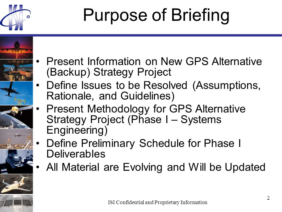 ISI Confidential and Proprietary Information 2 Purpose of Briefing Present Information on New GPS Alternative (Backup) Strategy Project Define Issues to be Resolved (Assumptions, Rationale, and Guidelines) Present Methodology for GPS Alternative Strategy Project (Phase I – Systems Engineering) Define Preliminary Schedule for Phase I Deliverables All Material are Evolving and Will be Updated