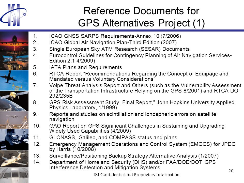 ISI Confidential and Proprietary Information 20 Reference Documents for GPS Alternatives Project (1) 1.ICAO GNSS SARPS Requirements-Annex 10 (7/2006) 2.ICAO Global Air Navigation Plan-Third Edition (2007) 3.Single European Sky ATM Research (SESAR) Documents 4.Eurocontrol Guidelines for Contingency Planning of Air Navigation Services- Edition 2.1 4/2009) 5.IATA Plans and Requirements 6.RTCA Report Recommendations Regarding the Concept of Equipage and Mandated versus Voluntary Considerations 7.Volpe Threat Analysis Report and Others (such as the Vulnerability Assessment of the Transportation Infrastructure Relying on the GPS 8/2001) and RTCA DO- 292/235B 8.GPS Risk Assessment Study, Final Report, John Hopkins University Applied Physics Laboratory, 1/1999) 9.Reports and studies on scintillation and ionospheric errors on satellite navigation 10.GAO Report on GPS-Significant Challenges in Sustaining and Upgrading Widely Used Capabilities (4/2009) 11.GLONASS, Galileo, and COMPASS status and plans 12.Emergency Management Operations and Control System (EMOCS) for JPDO by Harris (10/2008) 13.Surveillance/Positioning Backup Strategy Alternative Analysis (1/2007) 14.Department of Homeland Security (DHS) and/or FAA/DOD/DOT GPS Interference Detection and Mitigation Systems