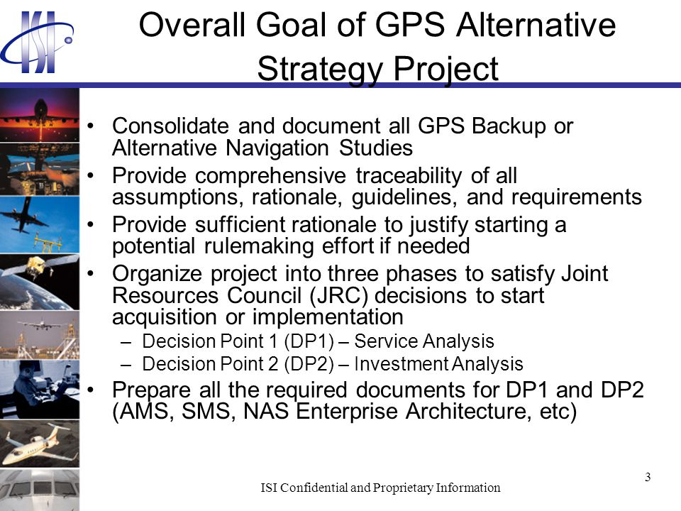 ISI Confidential and Proprietary Information 3 Overall Goal of GPS Alternative Strategy Project Consolidate and document all GPS Backup or Alternative Navigation Studies Provide comprehensive traceability of all assumptions, rationale, guidelines, and requirements Provide sufficient rationale to justify starting a potential rulemaking effort if needed Organize project into three phases to satisfy Joint Resources Council (JRC) decisions to start acquisition or implementation –Decision Point 1 (DP1) – Service Analysis –Decision Point 2 (DP2) – Investment Analysis Prepare all the required documents for DP1 and DP2 (AMS, SMS, NAS Enterprise Architecture, etc)