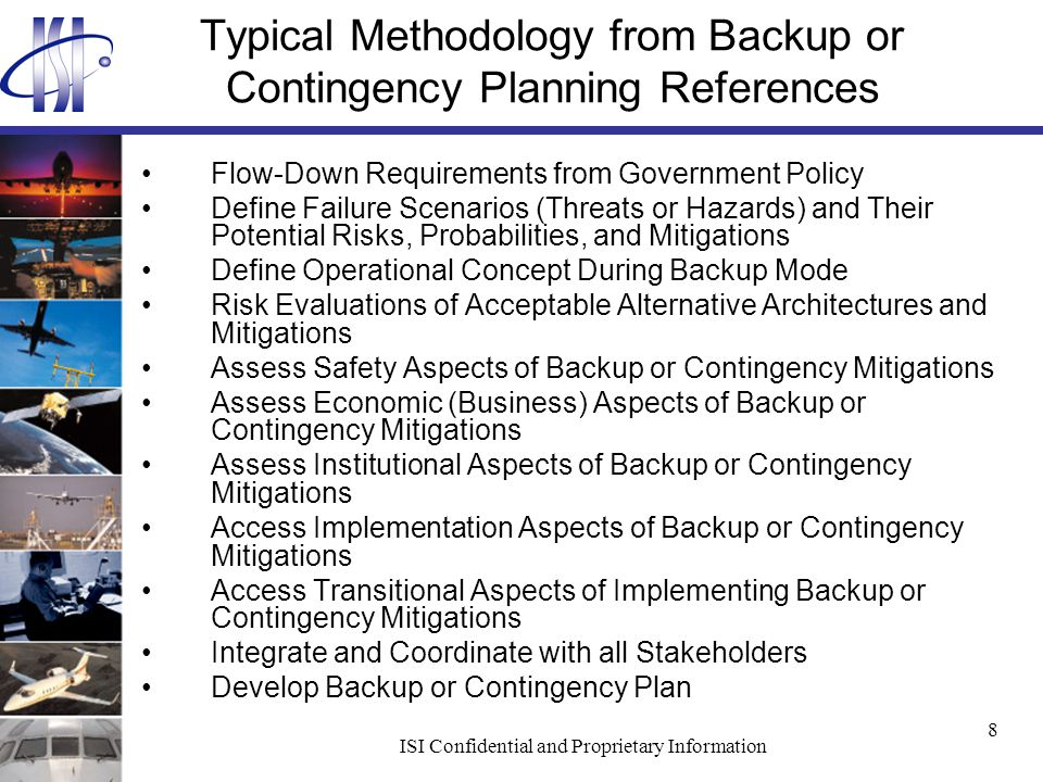 ISI Confidential and Proprietary Information 8 Typical Methodology from Backup or Contingency Planning References Flow-Down Requirements from Government Policy Define Failure Scenarios (Threats or Hazards) and Their Potential Risks, Probabilities, and Mitigations Define Operational Concept During Backup Mode Risk Evaluations of Acceptable Alternative Architectures and Mitigations Assess Safety Aspects of Backup or Contingency Mitigations Assess Economic (Business) Aspects of Backup or Contingency Mitigations Assess Institutional Aspects of Backup or Contingency Mitigations Access Implementation Aspects of Backup or Contingency Mitigations Access Transitional Aspects of Implementing Backup or Contingency Mitigations Integrate and Coordinate with all Stakeholders Develop Backup or Contingency Plan