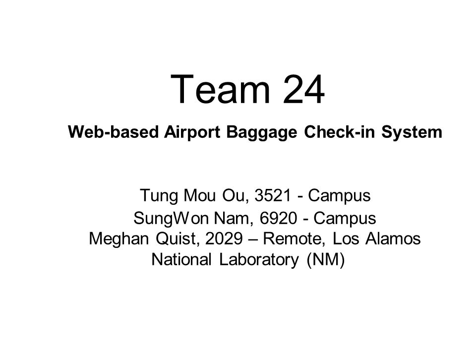 Team 24 Web-based Airport Baggage Check-in System Tung Mou Ou, 3521 - Campus SungWon Nam, 6920 - Campus Meghan Quist, 2029 – Remote, Los Alamos National Laboratory (NM)